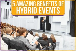 Read more about the article 5 Amazing Benefits Of Hybrid Events
